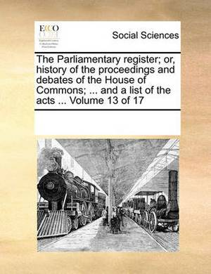 The Parliamentary Register; Or, History of the Proceedings and Debates of the House of Commons; ... and a List of the Acts ... Volume 13 of 17