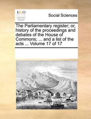 The Parliamentary Register; Or, History of the Proceedings and Debates of the House of Commons; ... and a List of the Acts ... Volume 17 of 17