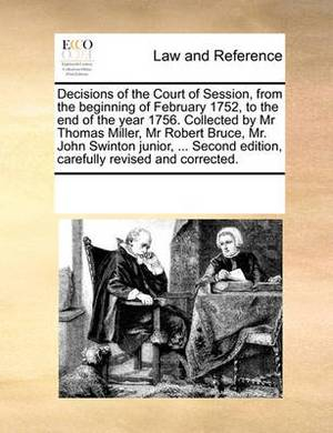 Decisions of the Court of Session, from the Beginning of February 1752, to the End of the Year 1756. Collected by MR Thomas Miller, MR Robert Bruce, Mr. John Swinton Junior, ... Second Edition, Carefully Revised and Corrected.