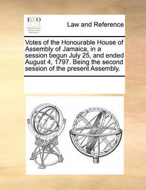 Votes of the Honourable House of Assembly of Jamaica, in a Session Begun July 25, and Ended August 4, 1797. Being the Second Session of the Present Assembly