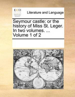 Seymour Castle: Or the History of Miss St. Leger. in Two Volumes. ... Volume 1 of 2