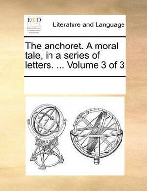 The Anchoret. a Moral Tale, in a Series of Letters. ... Volume 3 of 3
