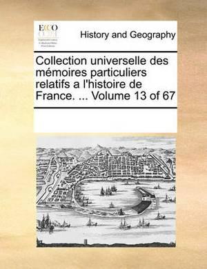 Collection Universelle Des Memoires Particuliers Relatifs A L'Histoire de France. ... Volume 13 of 67