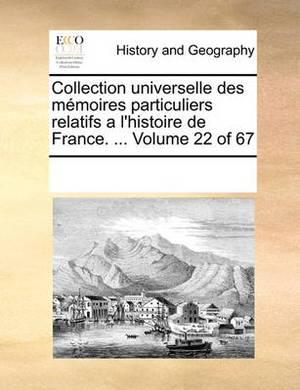 Collection Universelle Des Memoires Particuliers Relatifs A L'Histoire de France. ... Volume 22 of 67