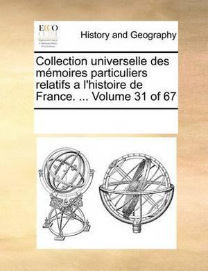 Collection Universelle Des Memoires Particuliers Relatifs A L'Histoire de France. ... Volume 31 of 67
