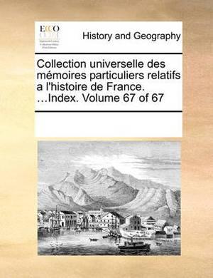 Collection Universelle Des Memoires Particuliers Relatifs A L'Histoire de France. ...Index. Volume 67 of 67