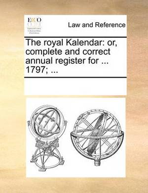 The Royal Kalendar: Or, Complete and Correct Annual Register for ... 1797; ...