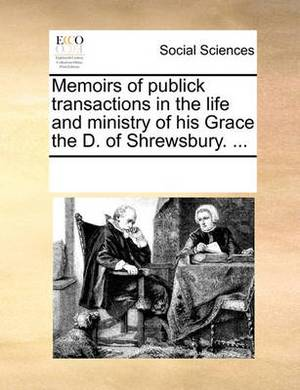 Memoirs of Publick Transactions in the Life and Ministry of His Grace the D. of Shrewsbury. ...