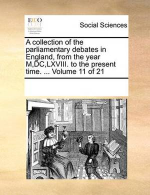 A Collection of the Parliamentary Debates in England, from the Year M, DC, LXVIII. to the Present Time. ... Volume 11 of 21