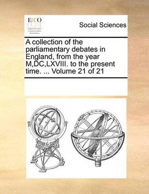 A Collection of the Parliamentary Debates in England, from the Year M, DC, LXVIII. to the Present Time. ... Volume 21 of 21