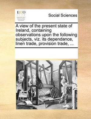 A View of the Present State of Ireland, Containing Observations Upon the Following Subjects, Viz. Its Dependance, Linen Trade, Provision Trade, ...