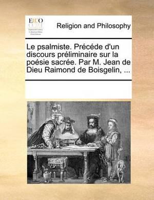 Le Psalmiste. Precede D'Un Discours Preliminaire Sur La Poesie Sacree. Par M. Jean de Dieu Raimond de Boisgelin, ...
