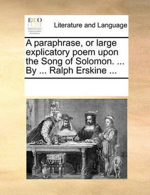 A Paraphrase Or, Large Explicatory Poem, Upon the Song of Solomon. ... by ... Ralph Erskine,
