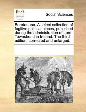 Baratariana. a Select Collection of Fugitive Political Pieces, Published During the Administration of Lord Townshend in Ireland. the Third Edition, Corrected and Enlarged.