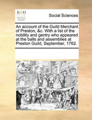 An Account of the Guild Merchant of Preston, &C. with a List of the Nobility and Gentry Who Appeared at the Balls and Assemblies at Preston Guild, September, 1762.