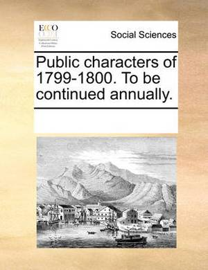 Public Characters of 1799-1800. to Be Continued Annually.