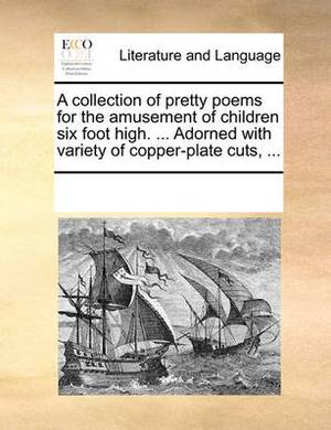 A Collection of Pretty Poems for the Amusement of Children Six Foot High. ... Adorned with Variety of Copper-Plate Cuts, ...