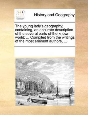 The Young Lady's Geography; Containing, an Accurate Description of the Several Parts of the Known World; ... Compiled from the Writings of the Most Eminent Authors, ...