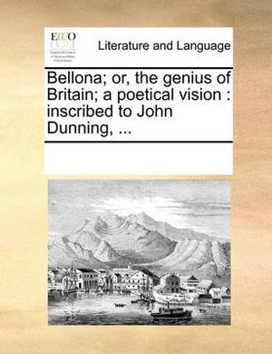 Bellona; Or, the Genius of Britain; A Poetical Vision: Inscribed to John Dunning, ...