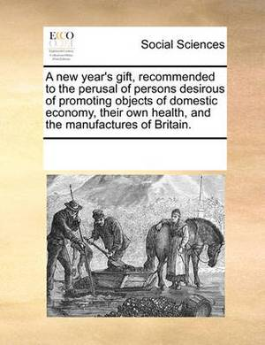 A New Year's Gift, Recommended to the Perusal of Persons Desirous of Promoting Objects of Domestic Economy, Their Own Health, and the Manufactures of Britain.
