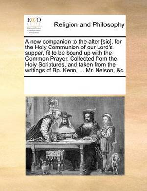 A New Companion to the Alter [sic], for the Holy Communion of Our Lord's Supper, Fit to Be Bound Up with the Common Prayer. Collected from the Holy Scriptures, and Taken from the Writings of Bp. Kenn, ... Mr. Nelson, &c