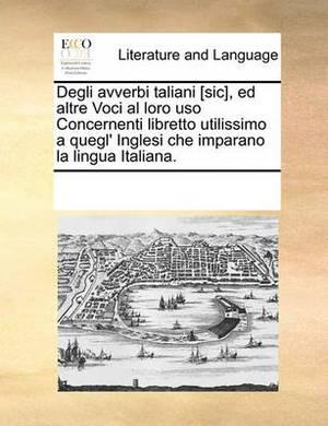 Degli Avverbi Taliani [Sic], Ed Altre Voci Al Loro USO Concernenti Libretto Utilissimo a Quegl' Inglesi Che Imparano La Lingua Italiana.