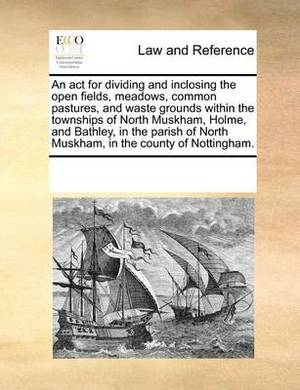 An ACT for Dividing and Inclosing the Open Fields, Meadows, Common Pastures, and Waste Grounds Within the Townships of North Muskham, Holme, and Bathley, in the Parish of North Muskham, in the County of Nottingham.