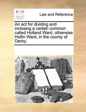 An ACT for Dividing and Inclosing a Certain Common Called Holland Ward, Otherwise Hollin Ward, in the County of Derby.