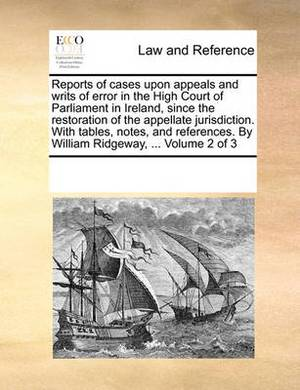 Reports of Cases Upon Appeals and Writs of Error in the High Court of Parliament in Ireland, Since the Restoration of the Appellate Jurisdiction. with Tables, Notes, and References. by William Ridgeway, ... Volume 2 of 3