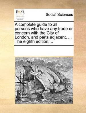 A Complete Guide to All Persons Who Have Any Trade or Concern with the City of London, and Parts Adjacent. ... the Eighth Edition; ..