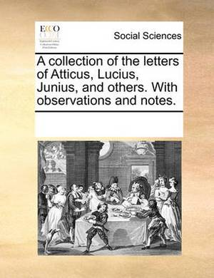A Collection of the Letters of Atticus, Lucius, Junius, and Others. with Observations and Notes.