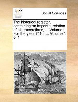 The Historical Register, Containing an Impartial Relation of All Transactions, ... Volume I. for the Year 1716. ... Volume 1 of 1