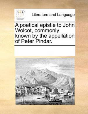 A Poetical Epistle to John Wolcot, Commonly Known by the Appellation of Peter Pindar.