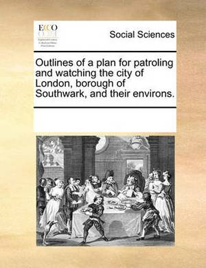 Outlines of a Plan for Patroling and Watching the City of London, Borough of Southwark, and Their Environs.