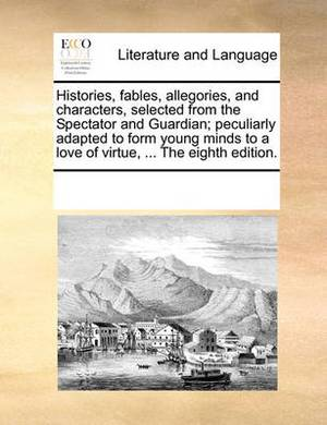 Histories, Fables, Allegories, and Characters, Selected from the Spectator and Guardian; Peculiarly Adapted to Form Young Minds to a Love of Virtue, ... the Eighth Edition