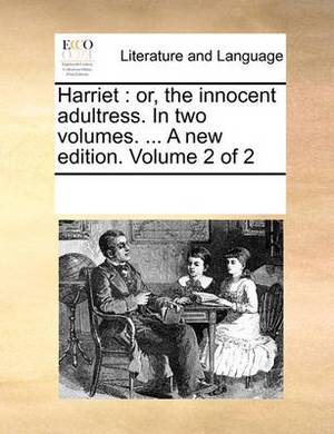 Harriet: Or, the Innocent Adultress. in Two Volumes. ... a New Edition. Volume 2 of 2