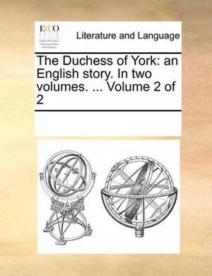 The Duchess of York: An English Story. in Two Volumes. ... Volume 2 of 2