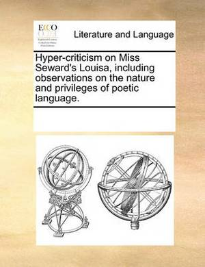 Hyper-Criticism on Miss Seward's Louisa, Including Observations on the Nature and Privileges of Poetic Language.