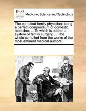 The Compleat Family Physician: Being a Perfect Compendium of Domestic Medicine. ... to Which Is Added, a System of Family Surgery, ... the Whole Compiled from the Works of the Most Eminent Medical Authors.