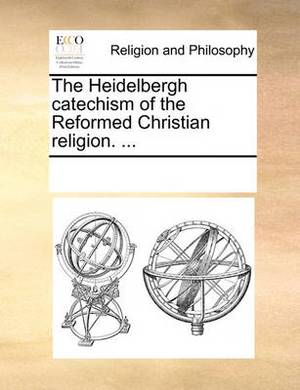 The Heidelbergh Catechism of the Reformed Christian Religion. ...