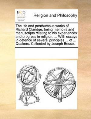 The Life and Posthumous Works of Richard Claridge, Being Memoirs and Manuscripts Relating to His Experiences and Progress in Religion: ... with Essays in Defence of Several Principles ... of ... Quakers. Collected by Joseph Besse.