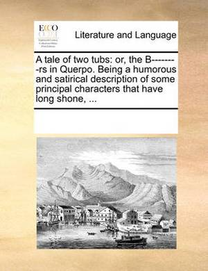 A Tale of Two Tubs: Or, the B--------RS in Querpo. Being a Humorous and Satirical Description of Some Principal Characters That Have Long Shone, ...
