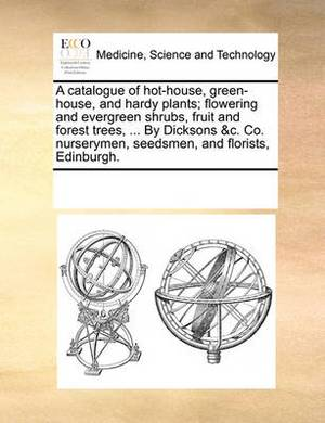 A Catalogue of Hot-House, Green-House, and Hardy Plants; Flowering and Evergreen Shrubs, Fruit and Forest Trees, ... by Dicksons &C. Co. Nurserymen, Seedsmen, and Florists, Edinburgh.