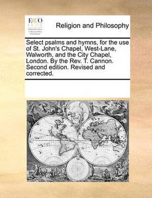 Select Psalms and Hymns, for the Use of St. John's Chapel, West-Lane, Walworth, and the City Chapel, London. by the REV. T. Cannon. Second Edition. Revised and Corrected.