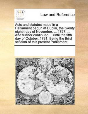 Acts and Statutes Made in a Parliament Begun at Dublin, the Twenty Eighth Day of November, ... 1727. ... and Further Continued ... Until the Fifth Day of October, 1731. Being the Third Session of This Present Parliament