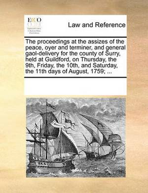 The Proceedings at the Assizes of the Peace, Oyer and Terminer, and General Gaol-Delivery for the County of Surry, Held at Guildford, on Thursday, the 9th, Friday, the 10th, and Saturday, the 11th Days of August, 1759; ...