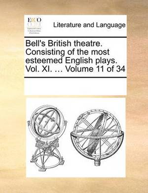 Bell's British Theatre. Consisting of the Most Esteemed English Plays. Vol. XI. ... Volume 11 of 34