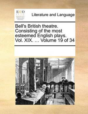Bell's British Theatre. Consisting of the Most Esteemed English Plays. Vol. XIX. ... Volume 19 of 34