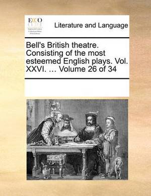 Bell's British Theatre. Consisting of the Most Esteemed English Plays. Vol. XXVI. ... Volume 26 of 34