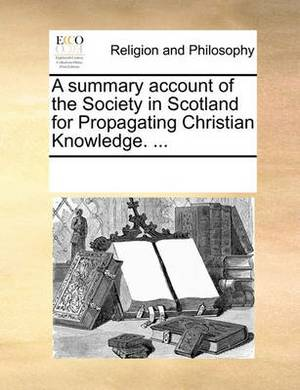 A Summary Account of the Society in Scotland for Propagating Christian Knowledge. ...